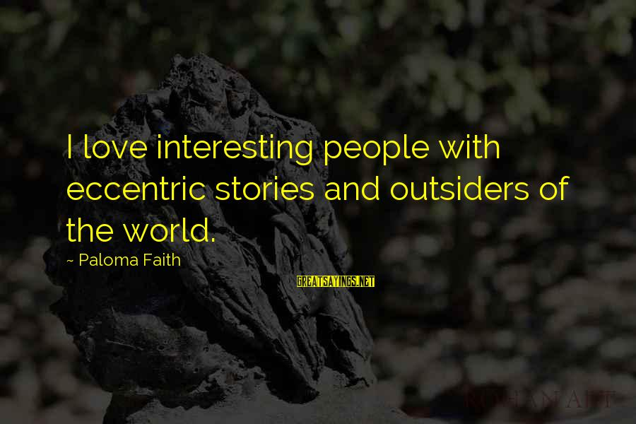 Love In The Outsiders Sayings By Paloma Faith: I love interesting people with eccentric stories and outsiders of the world.