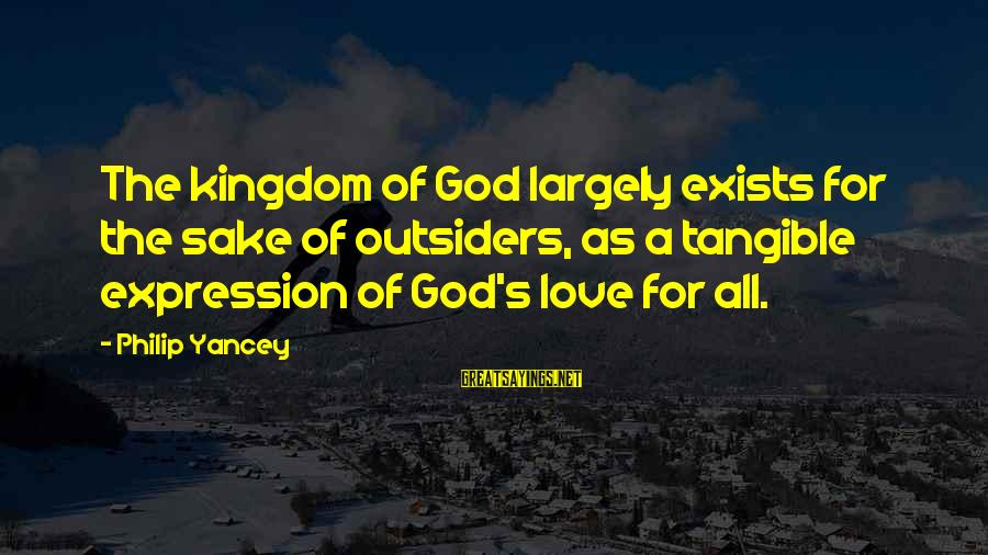 Love In The Outsiders Sayings By Philip Yancey: The kingdom of God largely exists for the sake of outsiders, as a tangible expression