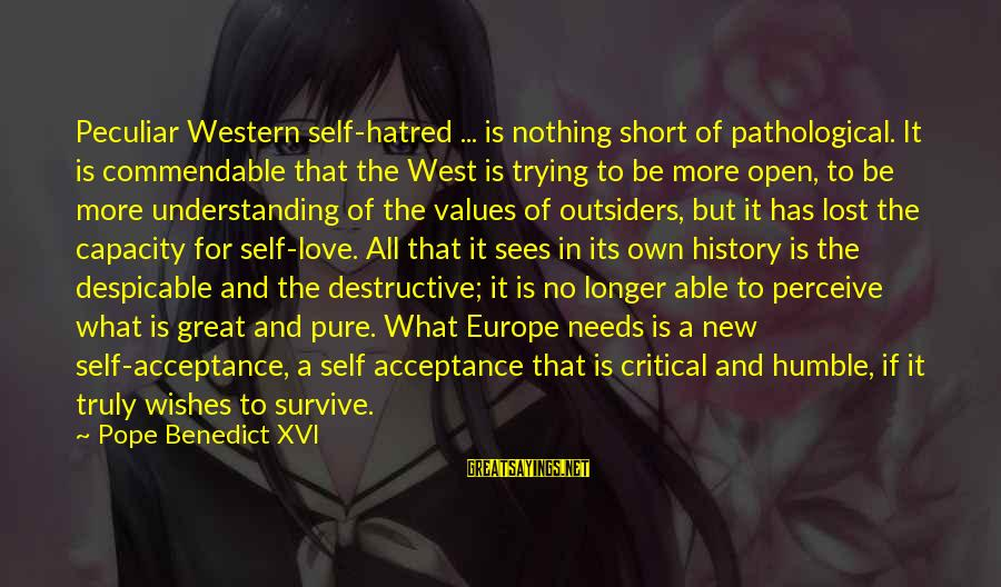 Love In The Outsiders Sayings By Pope Benedict XVI: Peculiar Western self-hatred ... is nothing short of pathological. It is commendable that the West