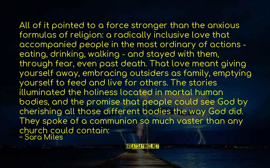 Love In The Outsiders Sayings By Sara Miles: All of it pointed to a force stronger than the anxious formulas of religion: a