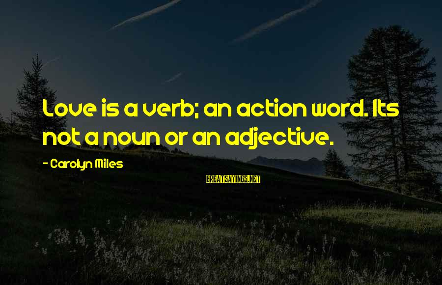Love Is A Action Word Sayings By Carolyn Miles: Love is a verb; an action word. Its not a noun or an adjective.