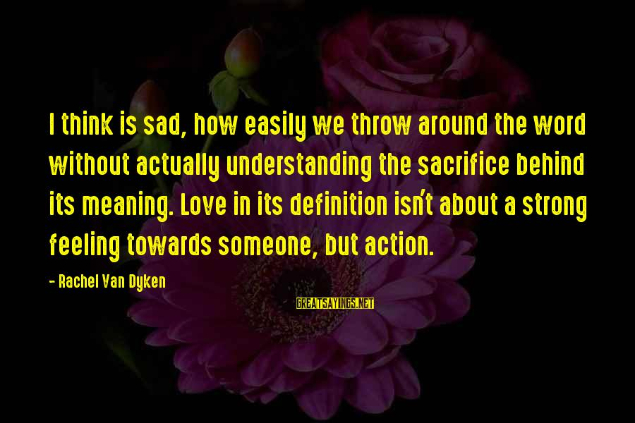 Love Is A Action Word Sayings By Rachel Van Dyken: I think is sad, how easily we throw around the word without actually understanding the