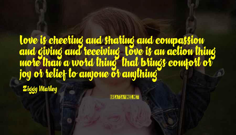 Love Is A Action Word Sayings By Ziggy Marley: Love is cheering and sharing and compassion and giving and receiving. Love is an action