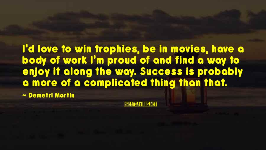 Love Is A Complicated Thing Sayings By Demetri Martin: I'd love to win trophies, be in movies, have a body of work I'm proud