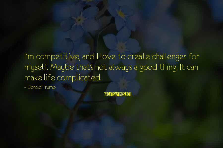 Love Is A Complicated Thing Sayings By Donald Trump: I'm competitive, and I love to create challenges for myself. Maybe that's not always a