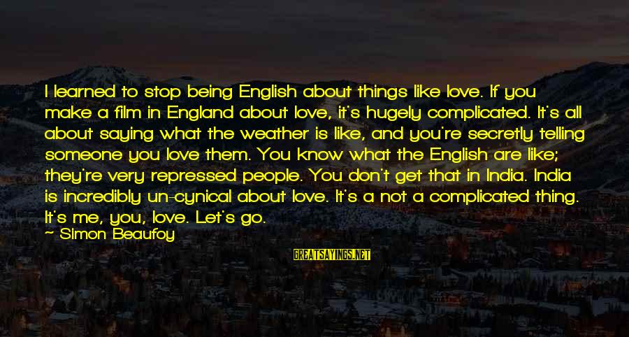 Love Is A Complicated Thing Sayings By Simon Beaufoy: I learned to stop being English about things like love. If you make a film