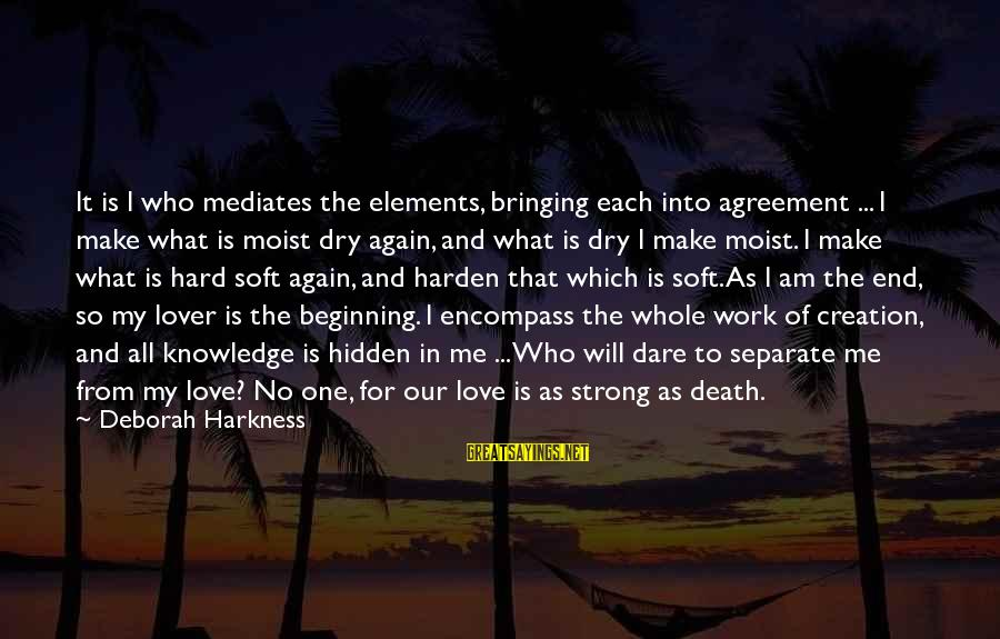 Love Is Hard Work Sayings By Deborah Harkness: It is I who mediates the elements, bringing each into agreement ... I make what
