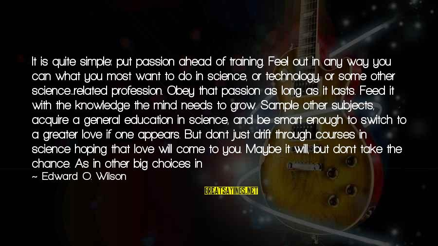 Love Is Hard Work Sayings By Edward O. Wilson: It is quite simple: put passion ahead of training. Feel out in any way you