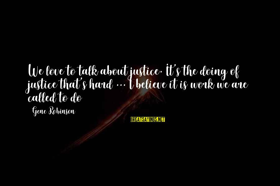 Love Is Hard Work Sayings By Gene Robinson: We love to talk about justice. It's the doing of justice that's hard ... I