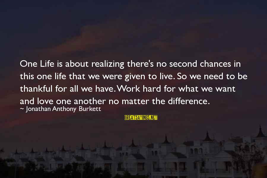 Love Is Hard Work Sayings By Jonathan Anthony Burkett: One Life is about realizing there's no second chances in this one life that we