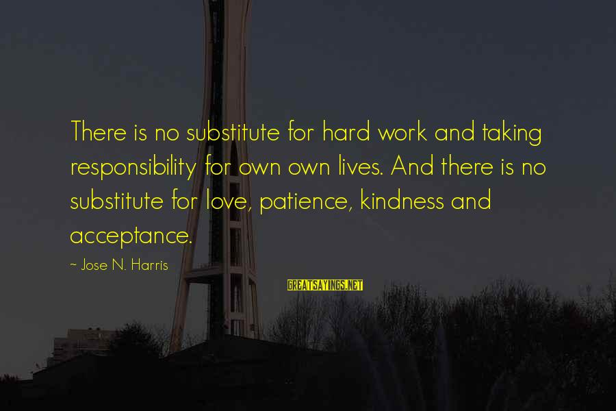 Love Is Hard Work Sayings By Jose N. Harris: There is no substitute for hard work and taking responsibility for own own lives. And