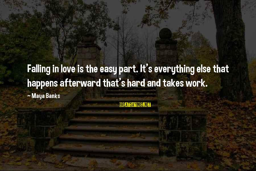 Love Is Hard Work Sayings By Maya Banks: Falling in love is the easy part. It's everything else that happens afterward that's hard