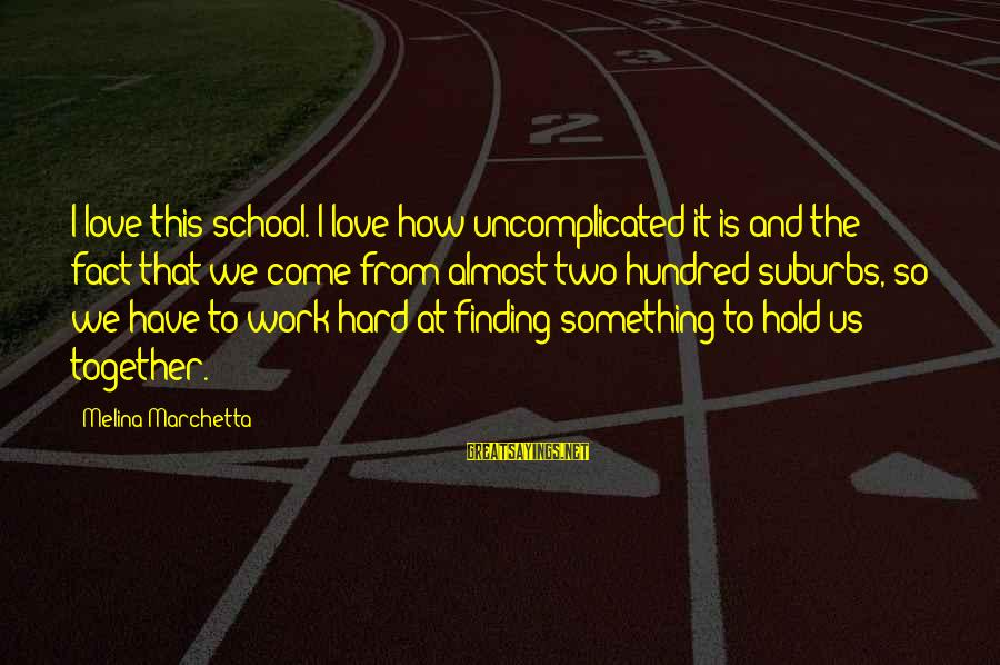 Love Is Hard Work Sayings By Melina Marchetta: I love this school. I love how uncomplicated it is and the fact that we