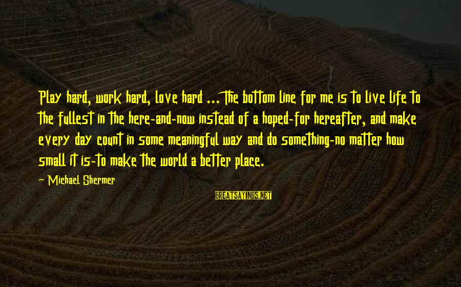 Love Is Hard Work Sayings By Michael Shermer: Play hard, work hard, love hard ... The bottom line for me is to live