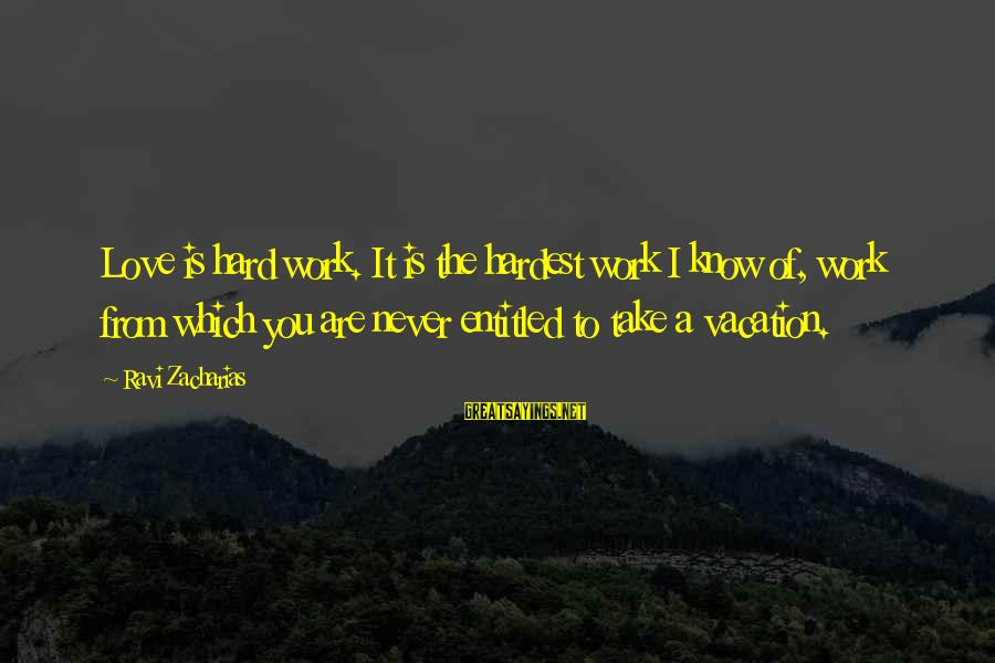 Love Is Hard Work Sayings By Ravi Zacharias: Love is hard work. It is the hardest work I know of, work from which
