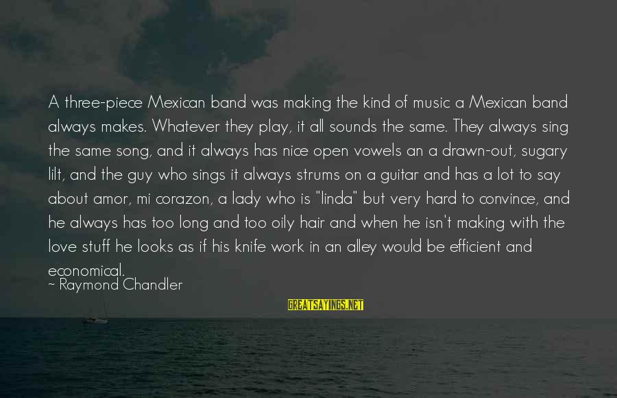 Love Is Hard Work Sayings By Raymond Chandler: A three-piece Mexican band was making the kind of music a Mexican band always makes.
