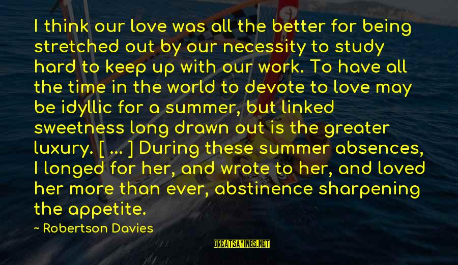 Love Is Hard Work Sayings By Robertson Davies: I think our love was all the better for being stretched out by our necessity
