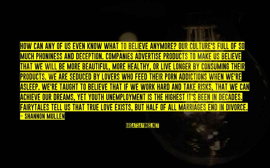 Love Is Hard Work Sayings By Shannon Mullen: How can any of us even know what to believe anymore? Our culture's full of