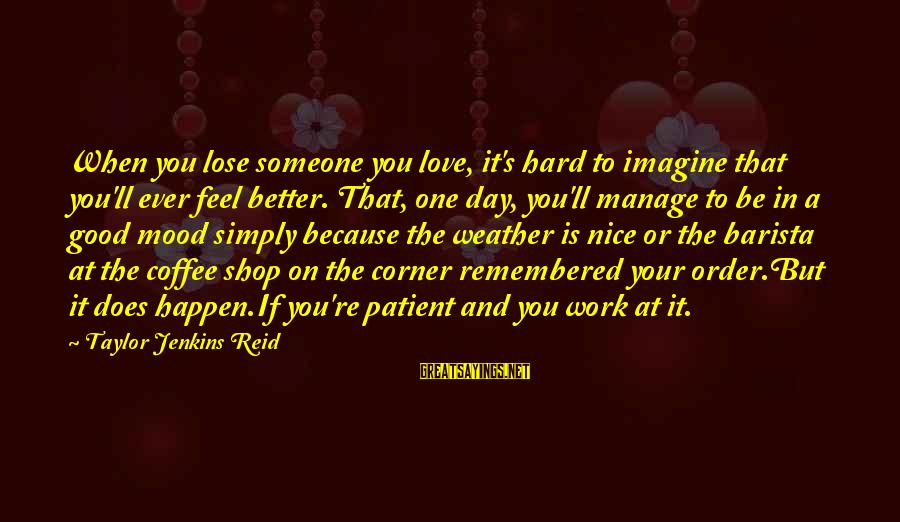 Love Is Hard Work Sayings By Taylor Jenkins Reid: When you lose someone you love, it's hard to imagine that you'll ever feel better.