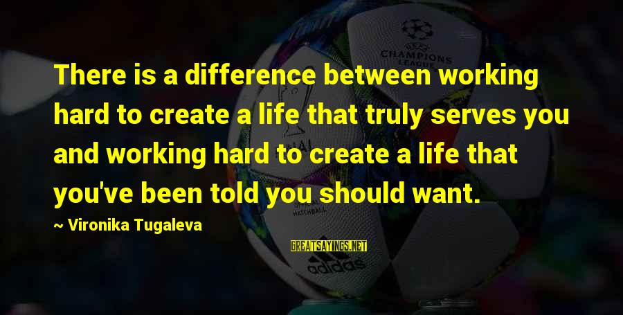 Love Is Hard Work Sayings By Vironika Tugaleva: There is a difference between working hard to create a life that truly serves you