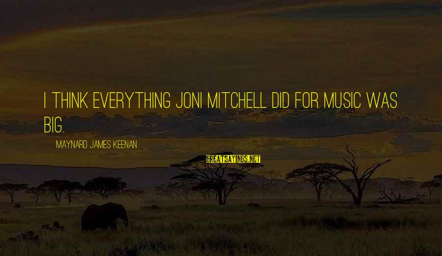 Love Is Not Boastful Sayings By Maynard James Keenan: I think everything Joni Mitchell did for music was big.