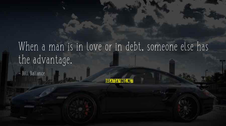Love Is When Funny Sayings By Bill Ballance: When a man is in love or in debt, someone else has the advantage.