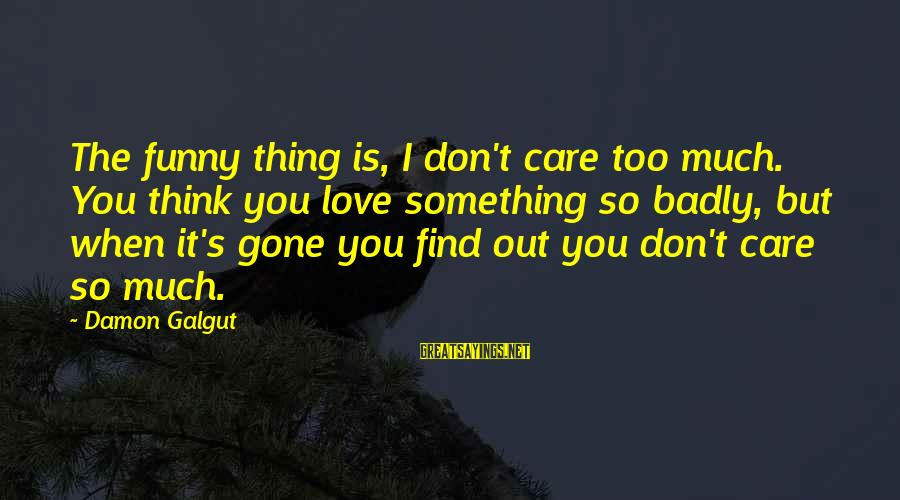 Love Is When Funny Sayings By Damon Galgut: The funny thing is, I don't care too much. You think you love something so