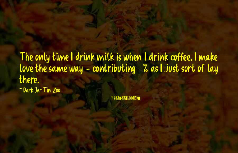 Love Is When Funny Sayings By Dark Jar Tin Zoo: The only time I drink milk is when I drink coffee. I make love the