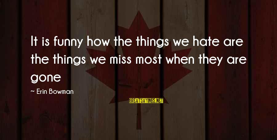 Love Is When Funny Sayings By Erin Bowman: It is funny how the things we hate are the things we miss most when