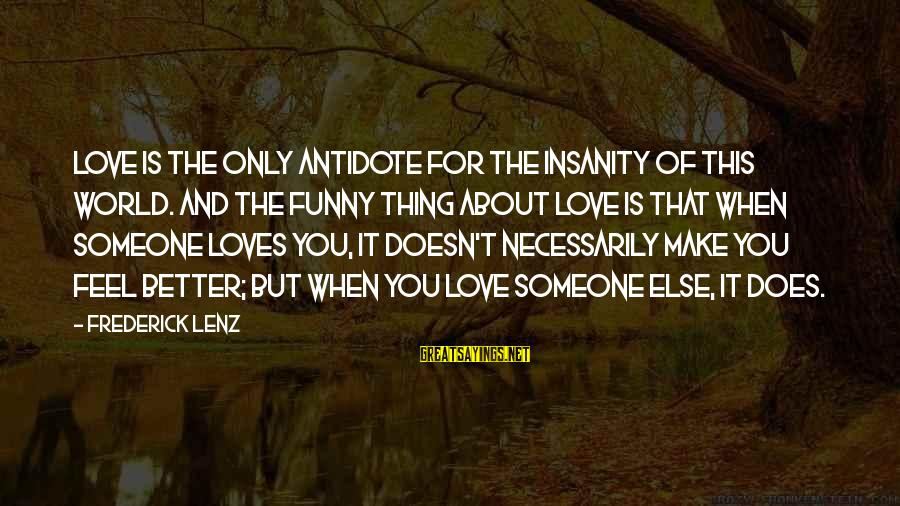 Love Is When Funny Sayings By Frederick Lenz: Love is the only antidote for the insanity of this world. And the funny thing
