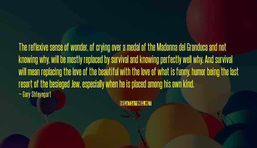 Love Is When Funny Sayings By Gary Shteyngart: The reflexive sense of wonder, of crying over a medal of the Madonna del Granduca
