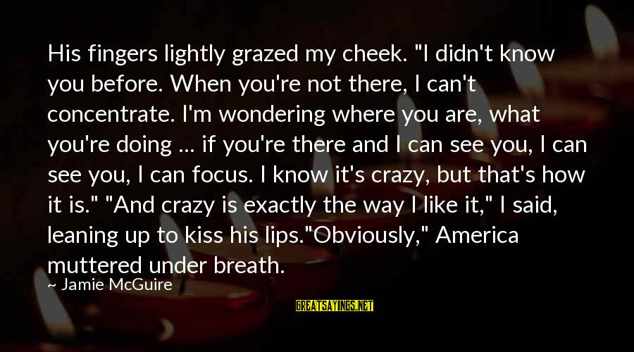 """Love Is When Funny Sayings By Jamie McGuire: His fingers lightly grazed my cheek. """"I didn't know you before. When you're not there,"""
