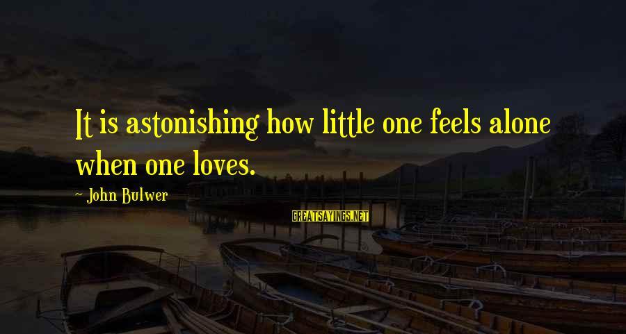 Love Is When Funny Sayings By John Bulwer: It is astonishing how little one feels alone when one loves.