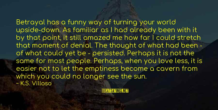 Love Is When Funny Sayings By K.S. Villoso: Betrayal has a funny way of turning your world upside-down. As familiar as I had