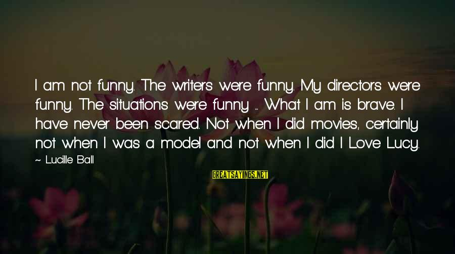 Love Is When Funny Sayings By Lucille Ball: I am not funny. The writers were funny. My directors were funny. The situations were