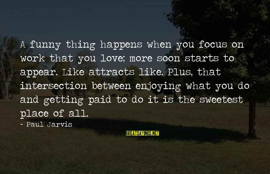Love Is When Funny Sayings By Paul Jarvis: A funny thing happens when you focus on work that you love; more soon starts
