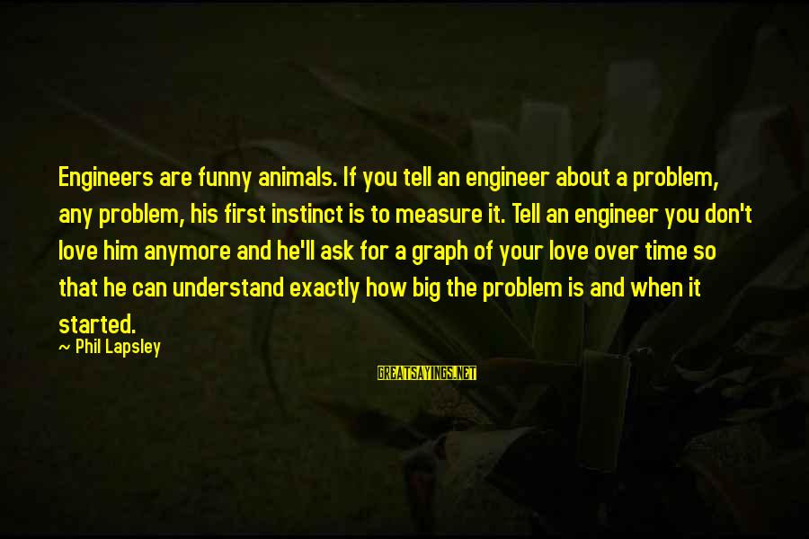 Love Is When Funny Sayings By Phil Lapsley: Engineers are funny animals. If you tell an engineer about a problem, any problem, his