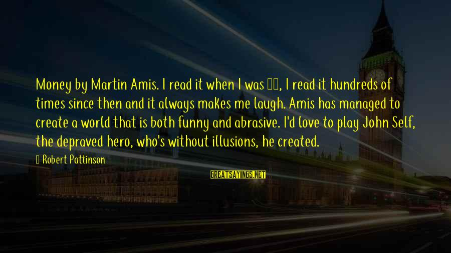 Love Is When Funny Sayings By Robert Pattinson: Money by Martin Amis. I read it when I was 15, I read it hundreds
