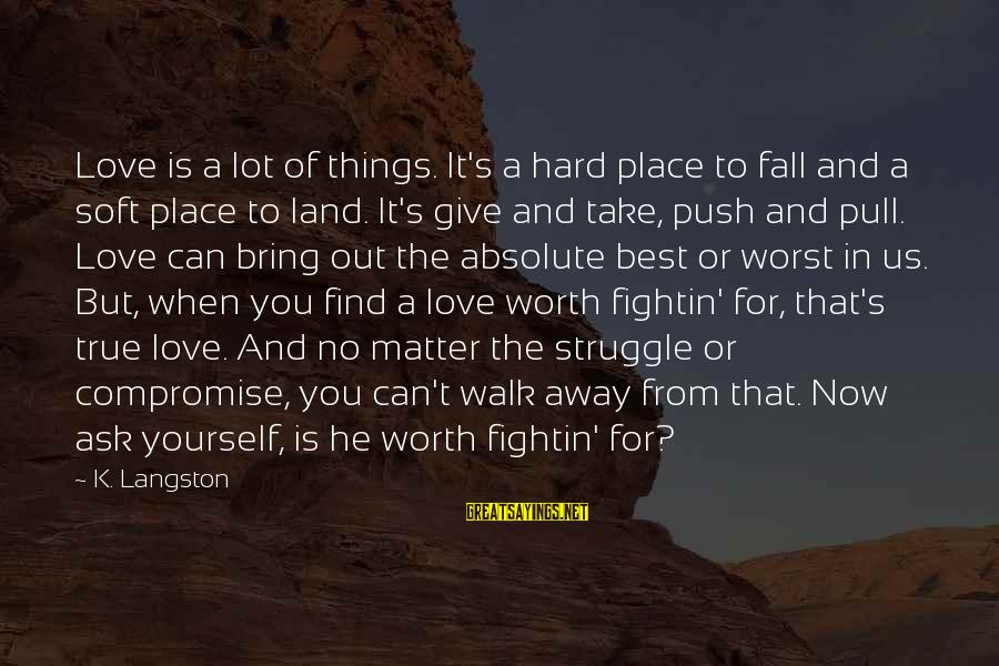 Love Is Worth The Fall Sayings By K. Langston: Love is a lot of things. It's a hard place to fall and a soft