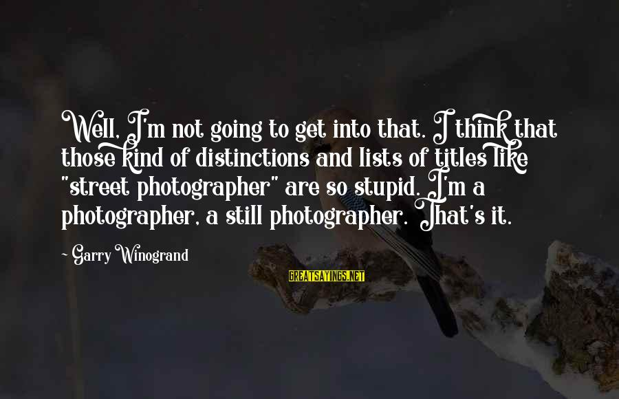 Love Kilig Sayings By Garry Winogrand: Well, I'm not going to get into that. I think that those kind of distinctions
