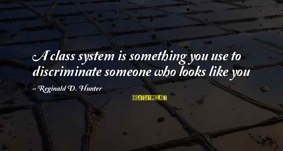 Love Kilig Sayings By Reginald D. Hunter: A class system is something you use to discriminate someone who looks like you