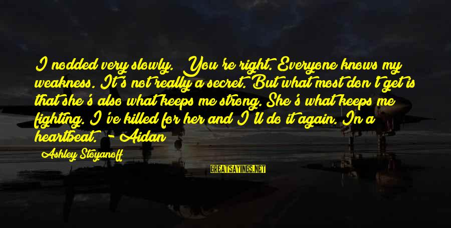 """Love Killed Me Sayings By Ashley Stoyanoff: I nodded very slowly. """"You're right. Everyone knows my weakness. It's not really a secret."""