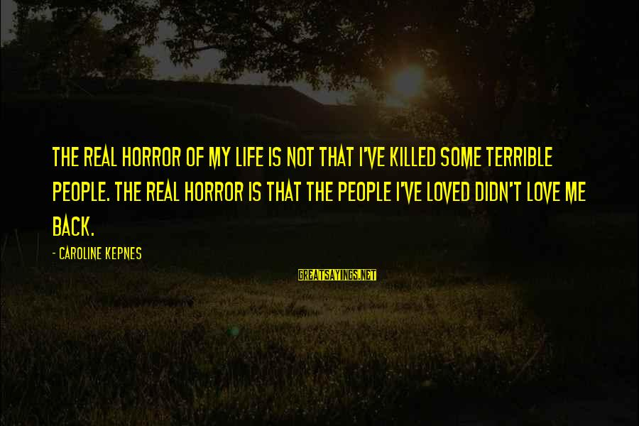 Love Killed Me Sayings By Caroline Kepnes: The real horror of my life is not that I've killed some terrible people. The