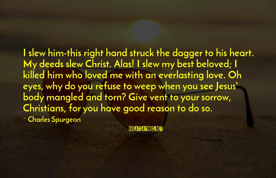 Love Killed Me Sayings By Charles Spurgeon: I slew him-this right hand struck the dagger to his heart. My deeds slew Christ.