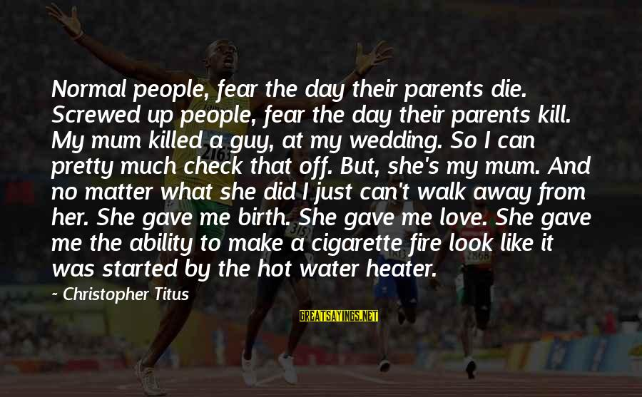 Love Killed Me Sayings By Christopher Titus: Normal people, fear the day their parents die. Screwed up people, fear the day their