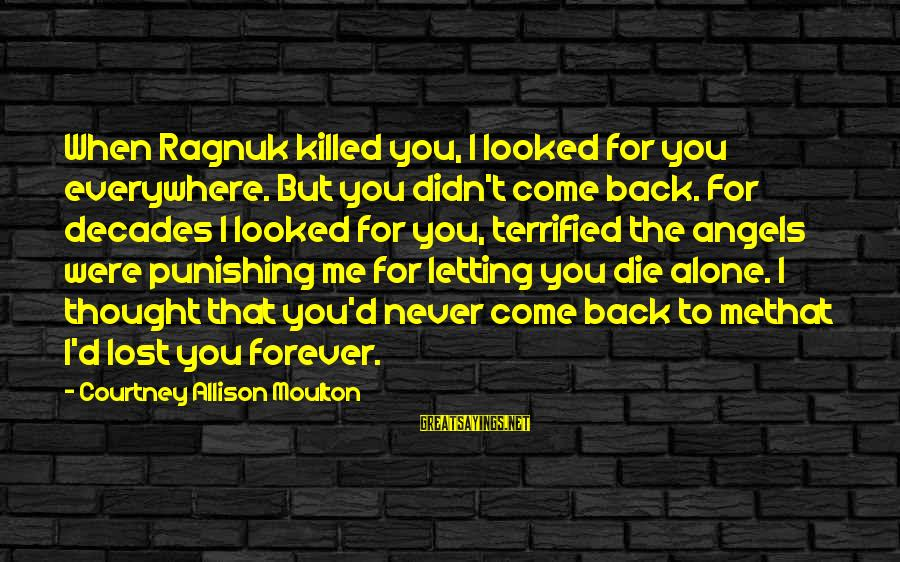 Love Killed Me Sayings By Courtney Allison Moulton: When Ragnuk killed you, I looked for you everywhere. But you didn't come back. For