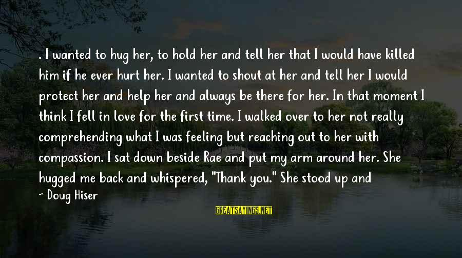Love Killed Me Sayings By Doug Hiser: . I wanted to hug her, to hold her and tell her that I would