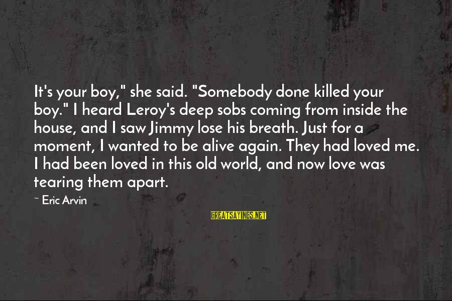 """Love Killed Me Sayings By Eric Arvin: It's your boy,"""" she said. """"Somebody done killed your boy."""" I heard Leroy's deep sobs"""