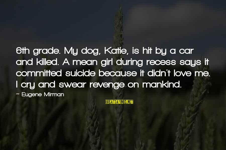 Love Killed Me Sayings By Eugene Mirman: 6th grade. My dog, Katie, is hit by a car and killed. A mean girl