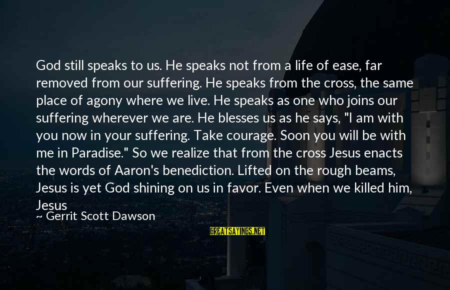 Love Killed Me Sayings By Gerrit Scott Dawson: God still speaks to us. He speaks not from a life of ease, far removed